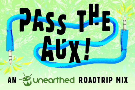 Pass the Aux! An Unearthed Roadtrip Mix